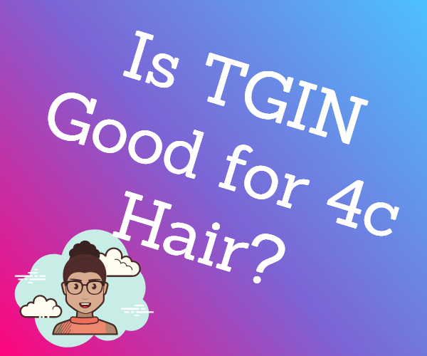 Is TGIN good for 4c hair