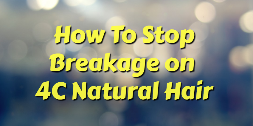 how to stop breakage on 4C natural hair